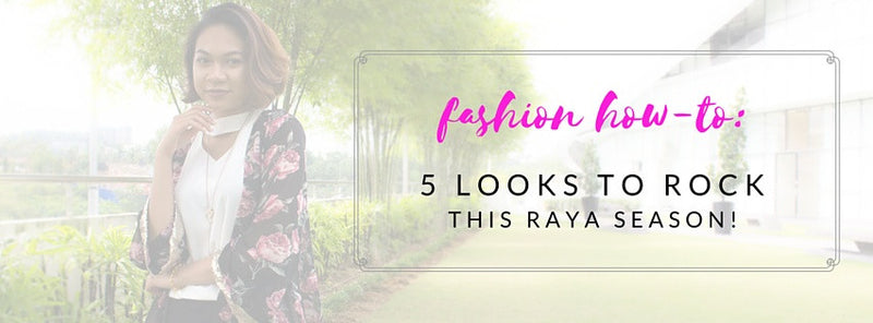 Fashion How-to: 5 Looks To Rock This Raya Season!