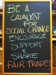 Be A Catalyst For Social Change, Encourage, Support and Share Fair Trade