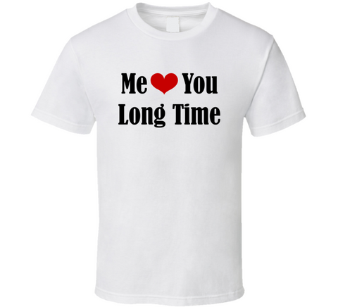 Me Love You Long Time Heart Funny White T-Shirt