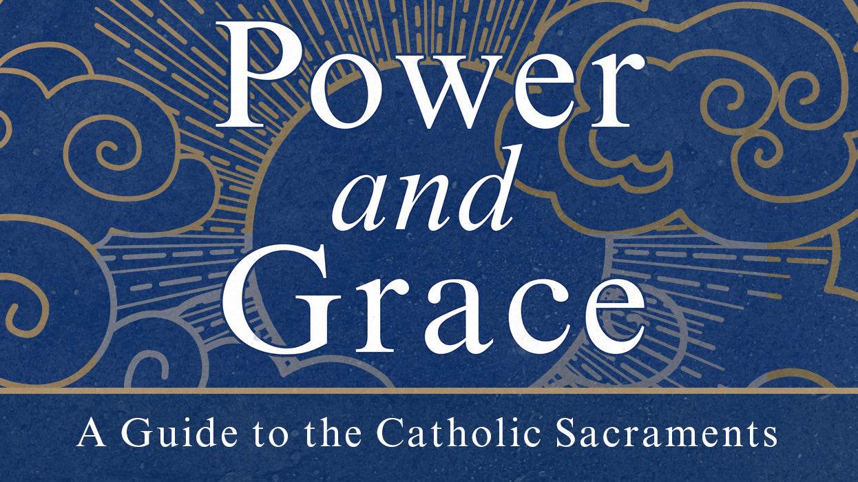 Power and Grace: A Guide to the Catholic Sacraments
