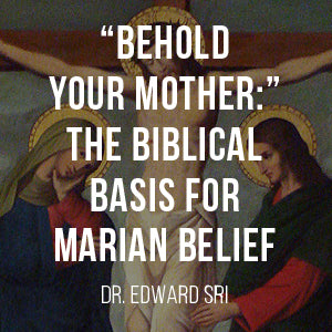 Behold Your Mother: The Biblical Basis for Marian Beliefs