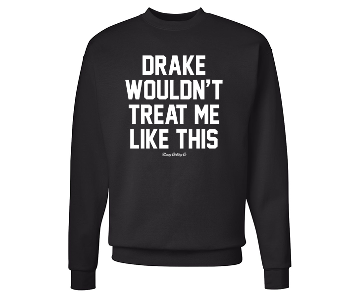 Drake Wouldnt Treat me this like Crew Neck