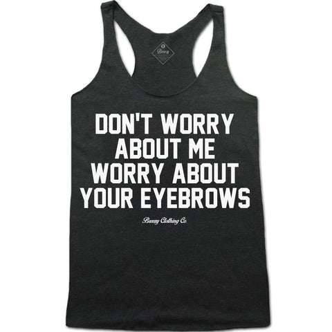 Don't worry about be Worry about your eyebrows Racerback