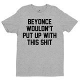 Beyonce wouldn't put up with this shit unisex shirt
