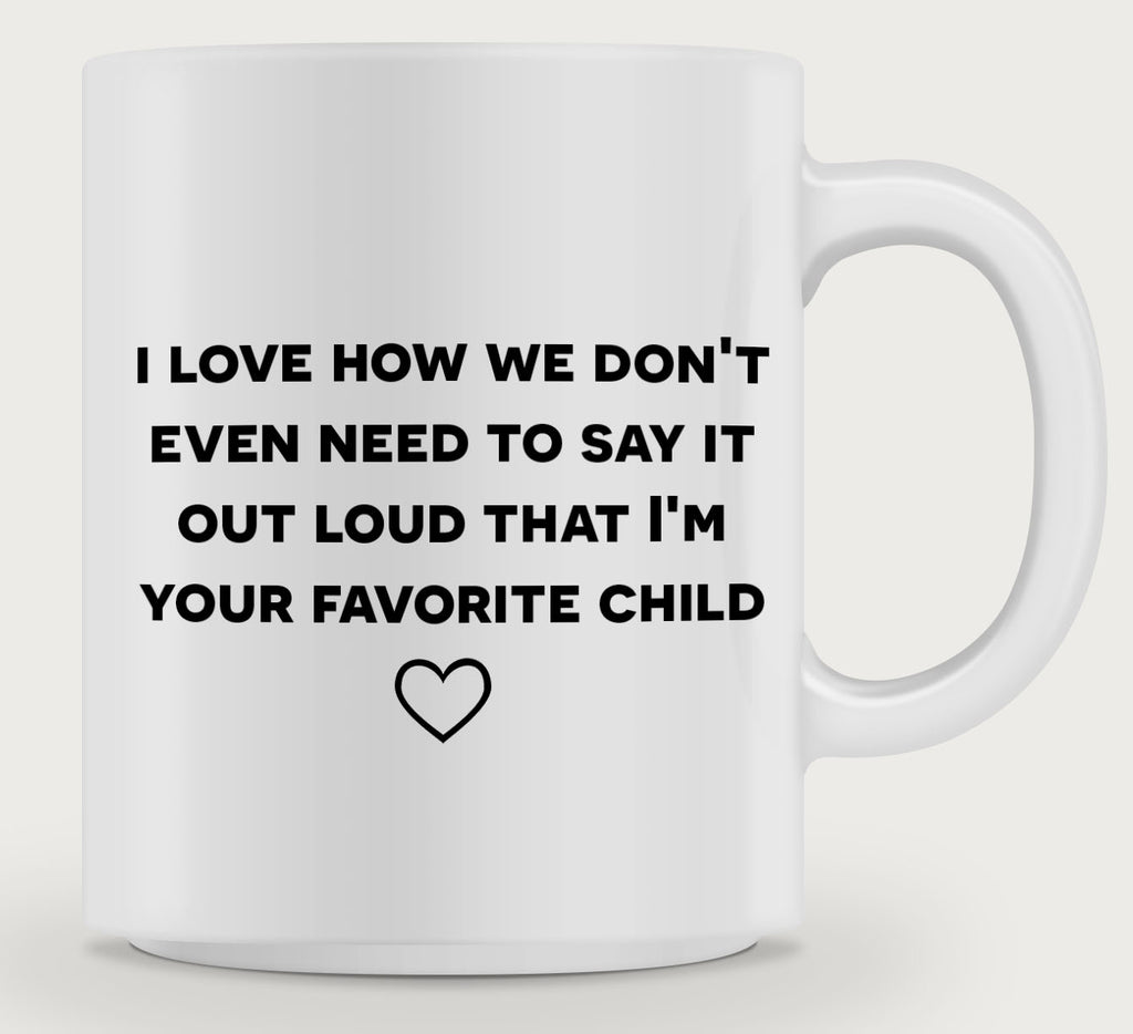 I love how we don't even need to day it out loud that I'm your favorite child.  Coffee Mug