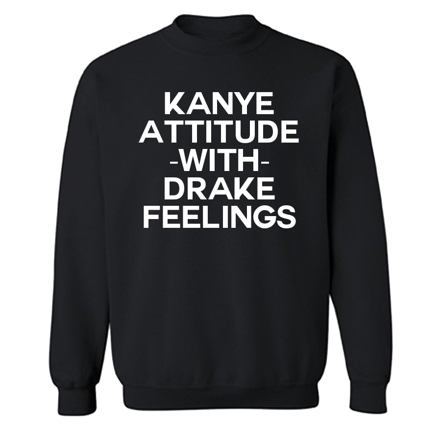Kanye attitude with Drake feelings Crew Neck Sweatshirt