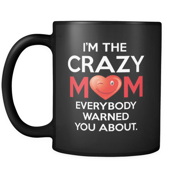 I'm The Crazy Mom Everybody Warned You About 11oz Black Mug