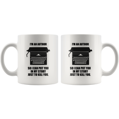 I'm An Author So I Can Put You In My Story Just To Kill You White 11oz Mug