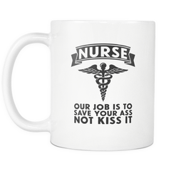Nurse Our Job Is To Save Your A** Not Kiss It