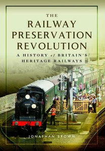The Railway Preservation Revolution, A History of Britain's Heritage Railways