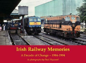 Irish Railway Memories: A Decade of Change 1984-1994 in photographs Paul Haywood