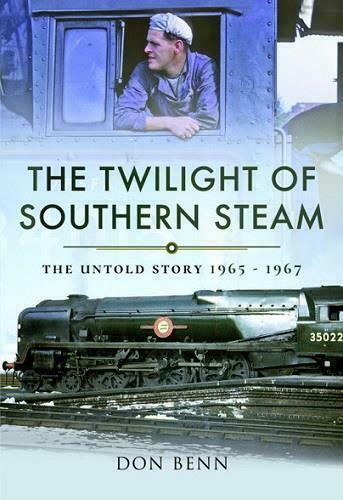The Twilight of Southern Steam, The Untold Story 1965 - 1967, By Don Benn
