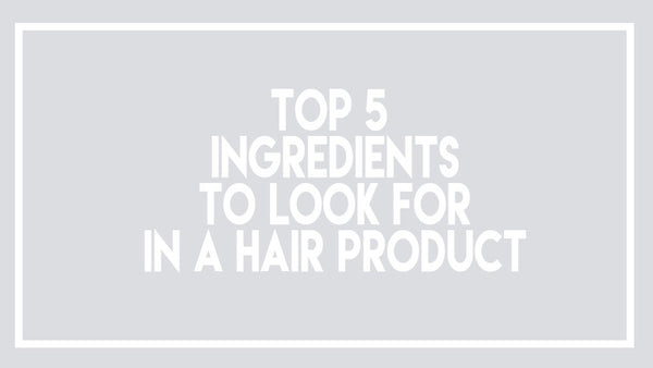 Top 5 Ingredients to Look for in a Hair Product