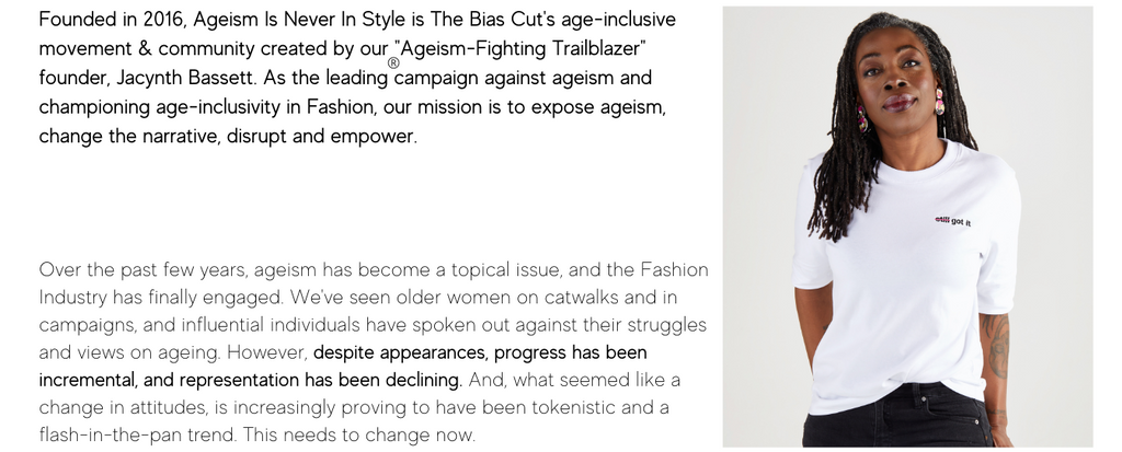"""Founded in 2016, Ageism Is Never In Style is The Bias Cut's age-inclusive movement & community created by our """"Ageism-Fighting Trailblazer"""" founder, Jacynth Bassett. As the leading campaign against ageism and championing age-inclusivity in Fashion, our mission is to expose ageism, change the narrative, disrupt and empower."""