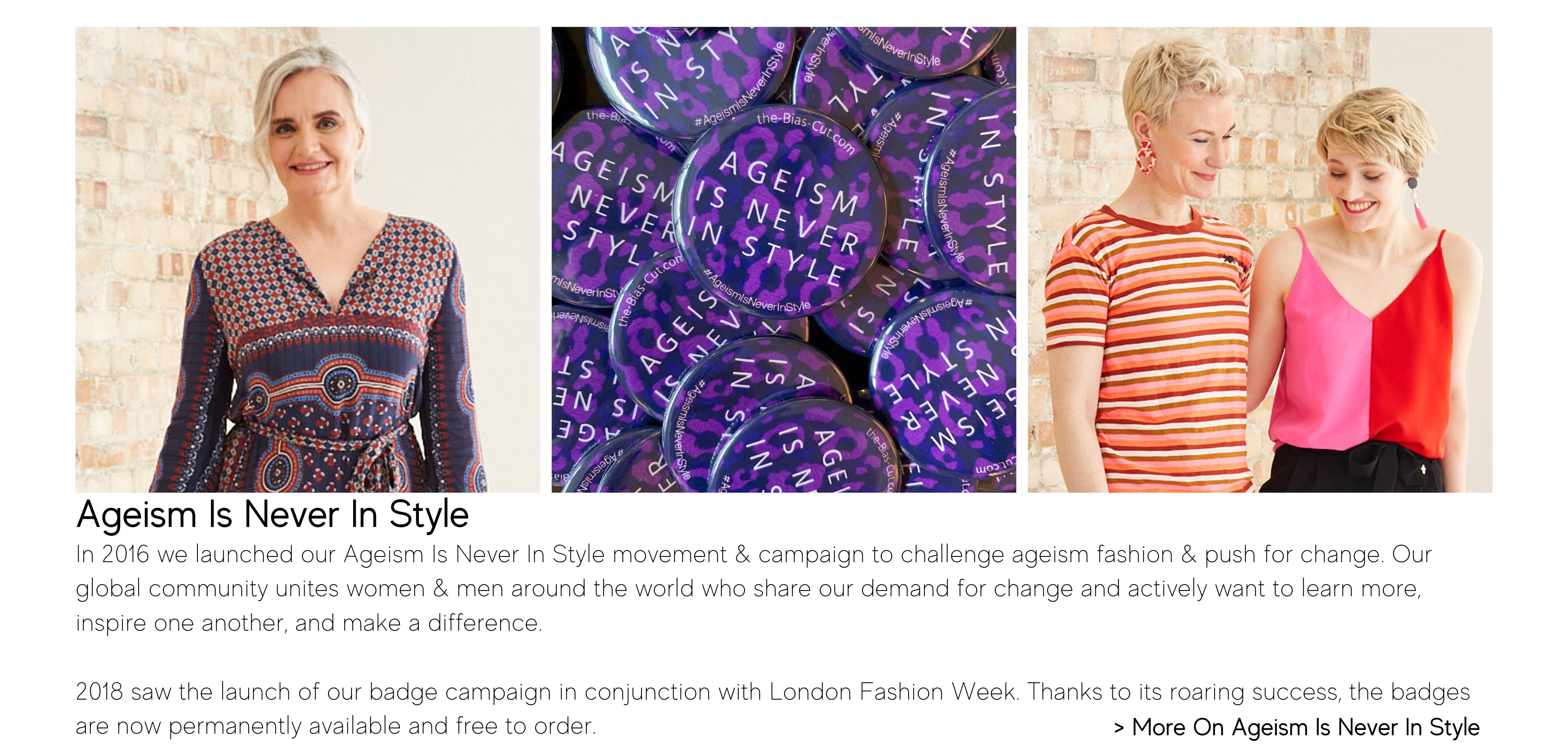 In 2016 we launched our Ageism Is Never In Style movement & campaign to challenge ageism fashion & push for change. Our global community unites women & men around the world who share our demand for change and actively want to learn more, inspire one another, and make a difference.   2018 saw the launch of our badge campaign in conjunction with London Fashion Week. Thanks to its roaring success, the badges are now permanently available and free to order.