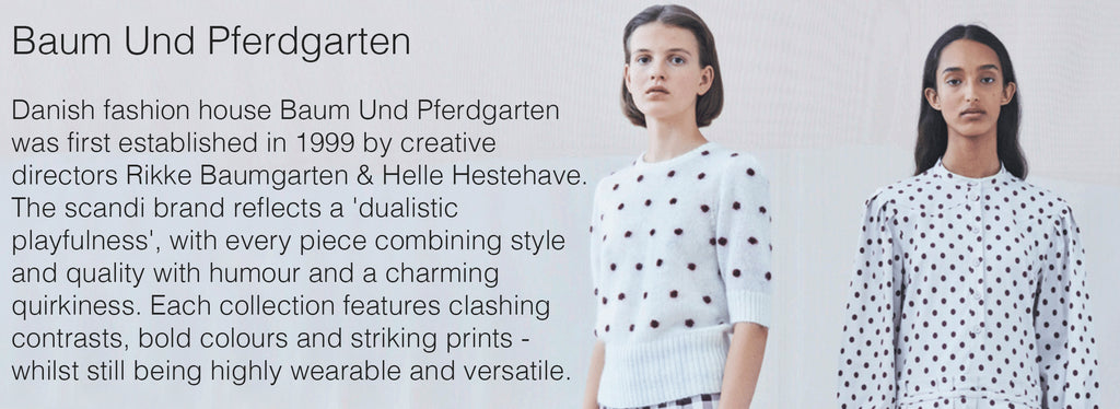 Baum Und Pferdgarten   Danish fashion house Baum Und Pferdgarten was first established in 1999 by creative directors Rikke Baumgarten & Helle Hestehave.  The scandi brand reflects a 'dualistic playfulness', with every piece combining style and quality with humour and a charming quirkiness. Each collection features clashing contrasts, bold colours and striking prints - whilst still being highly wearable and versatile.