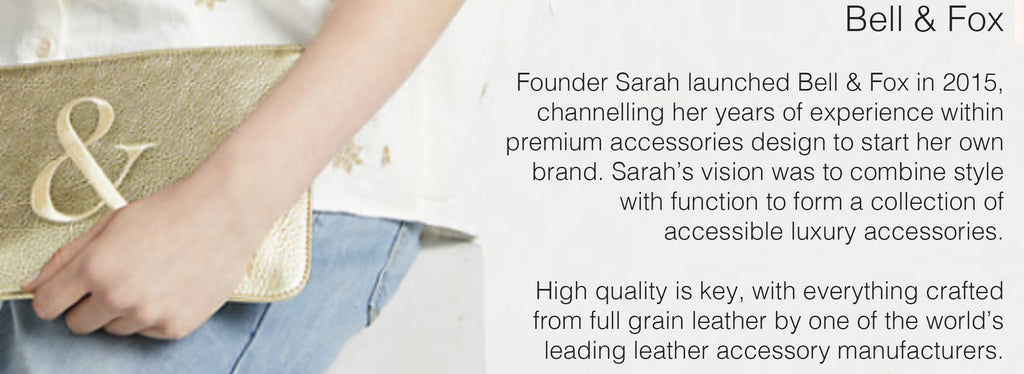 Bell & Fox  Founder Sarah launched Bell & Fox in 2015, channelling her years of experience within premium accessories design to start her own brand. Sarah's vision was to combine style with function to form a collection of accessible luxury accessories.   High quality is key, with everything crafted from full grain leather by one of the world's leading leather accessory manufacturers.