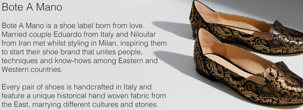 Bote A Mano   Bote A Mano is a shoe label born from love. Married couple Eduardo from Italy and Niloufar from Iran met whilst styling in Milan, inspiring them to start their shoe brand that unites people, techniques and know-hows among Eastern and Western countries.   Every pair of shoes is handcrafted in Italy and feature a unique historical hand woven fabric from the East, marrying different cultures and stories.