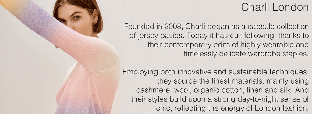 Charli London   Founded in 2008, Charli began as a capsule collection of jersey basics. Today it has cult following, thanks to their contemporary edits of highly wearable and timelessly delicate wardrobe staples.  Employing both innovative and sustainable techniques, they source the finest materials, mainly using cashmere, wool, organic cotton, linen and silk. And their styles build upon a strong day-to-night sense of chic, reflecting the energy of London fashion.
