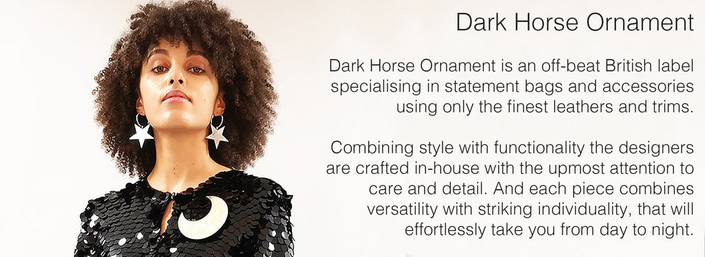 Dark Horse Ornament  Dark Horse Ornament is an off-beat British label specialising in statement bags and accessories using only the finest leathers and trims.   Combining style with functionality the designers are crafted in-house with the upmost attention to care and detail. And each piece combines versatility with striking individuality, that will effortlessly take you from day to night.