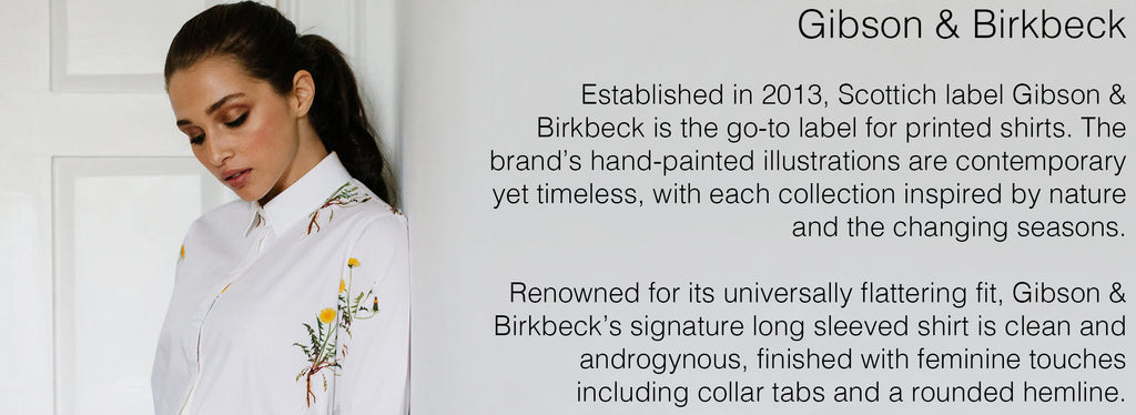 Gibson & Birkbeck   Established in 2013, Scottich label Gibson & Birkbeck is the go-to label for printed shirts. The brand's hand-painted illustrations are contemporary yet timeless, with each collection inspired by nature and the changing seasons.  Renowned for its universally flattering fit, Gibson & Birkbeck's signature long sleeved shirt is clean and androgynous, finished with feminine touches including collar tabs and a rounded hemline.