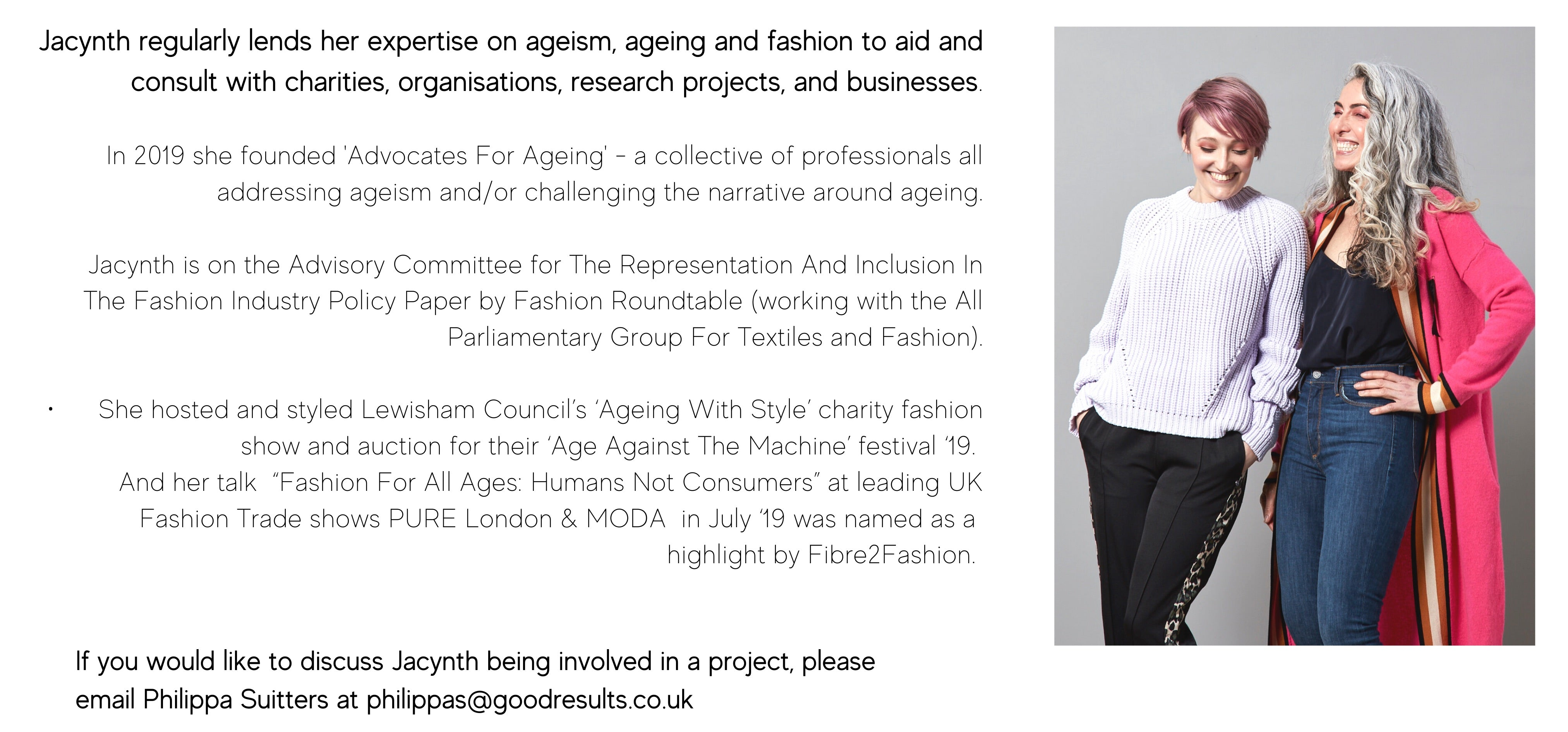 "Jacynth regularly lends her expertise on ageism, ageing and fashion to aid and consult charities, organisations, research projects, and businesses.  In 2019 she founded 'Advocates For Ageing' - a collective of professionals all addressing ageism and/or challenging the narrative around ageing.   Jacynth is on the Advisory Committee for The Representation And Inclusion In The Fashion Industry Policy Paper by Fashion Roundtable (working with the All Parliamentary Group For Textiles and Fashion).  ·      She hosted and styled Lewisham Council's 'Ageing With Style' charity fashion show and auction for their 'Age Against The Machine' festival '19.  And her talk  ""Fashion For All Ages: Humans Not Consumers"" at leading UK Fashion Trade shows PURE London & MODA  in July '19 was named as a  highlight by Fibre2Fashion."