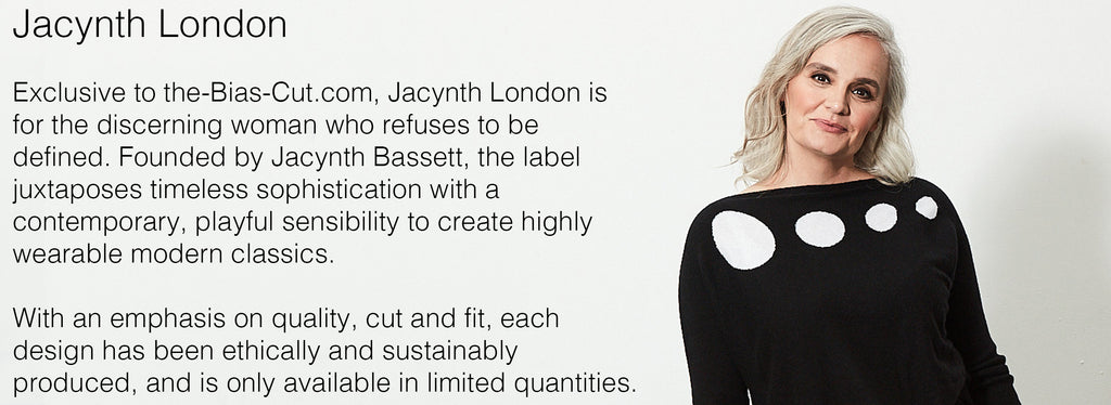 acynth London   Exclusive to the-Bias-Cut.com, Jacynth London is for the discerning woman who refuses to be defined. Founded by Jacynth Bassett, the label juxtaposes timeless sophistication with a contemporary, playful sensibility to create highly wearable modern classics.    With an emphasis on quality, cut and fit, each design has been ethically and sustainably produced, and is only available in limited quantities.