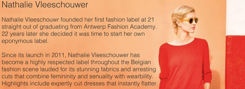 Nathalie Vleeschouwer  Nathalie Vleeschouwr founded her first fashion label at 21 straight out of graduating from Antwerp Fashion Academy. 22 years later she decided it was time to start her own eponymous label.   Since its launch in 2011, Nathalie Vleeschouwer has become a highly respected label throughout the Belgian fashion scene lauded for its stunning fabrics and arresting cuts that combine femininity and senuality with wearbility. Highlights include expertly cut dresses that instantly flatter.