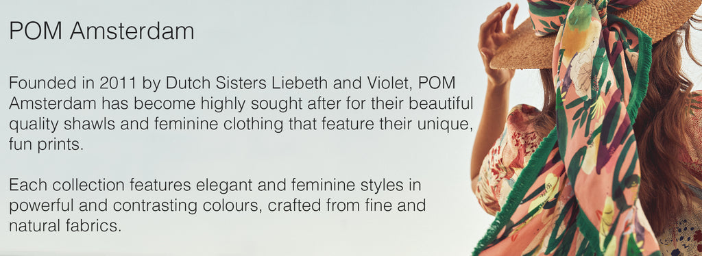 POM Amsterdam  Founded in 2011 by Dutch Sisters Liebeth and Violet, POM Amsterdam has become highly sought after for their beautiful quality shawls and feminine clothing that feature their unique, fun prints.   Each collection features elegant and feminine styles in powerful and contrasting colours, crafted from fine and natural fabrics.
