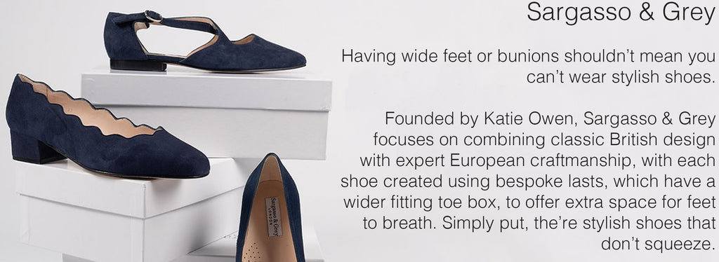 Sargasso & Grey  Having wide feet or bunions shouldn't mean you can't wear stylish shoes.  Founded by Katie Owen, Sargasso & Grey focuses on combining classic British design with expert European craftmanship, with each shoe created using bespoke lasts, which have a wider fitting toe box, to offer extra space for feet to breath. Simply put, the're stylish shoes that don't squeeze.