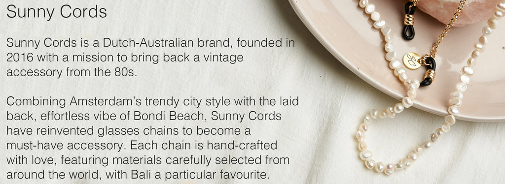 Sunny Cords is a Dutch-Australian brand, founded in 2016 with a mission to bring back a vintage accessory from the 80s.   Combining Amsterdam's trendy city style with the laid back, effortless vibe of Bondi Beach, Sunny Cords have reinvented glasses chains to become a must-have accessory. Each chain is hand-crafted with love, featuring materials carefully selected from around the world, with Bali a particular favourite.