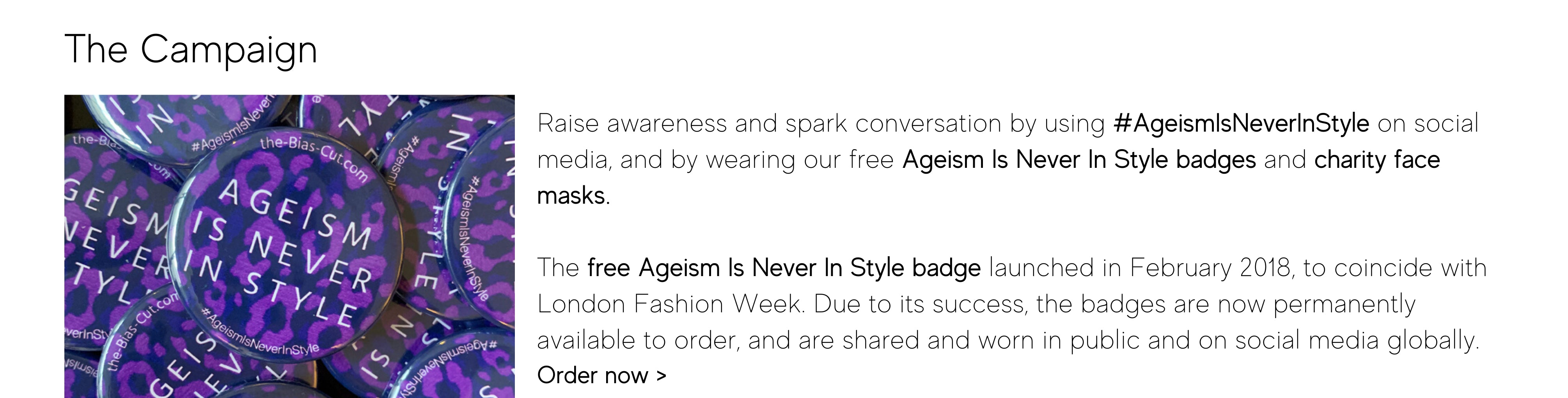 Raise awareness and spark conversation by using #AgeismIsNeverInStyle on social media, and by wearing our free Ageism Is Never In Style badges and charity face masks.   The free Ageism Is Never In Style badge launched in February 2018, to coincide with London Fashion Week. Due to its success, the badges are now permanently available to order, and are shared and worn in public and on social media globally.  Order now >