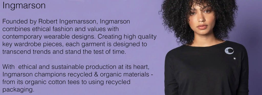 Ingmarson   Founded by Robert Ingemarsson, Ingmarson combines ethical fashion and values with contemporary wearable designs. Creating high quality key wardrobe pieces, each garment is designed to transcend trends and stand the test of time.   With  ethical and sustainable production at its heart, Ingmarson champions recycled & organic materials - from its organic cotton tees to using recycled packaging.