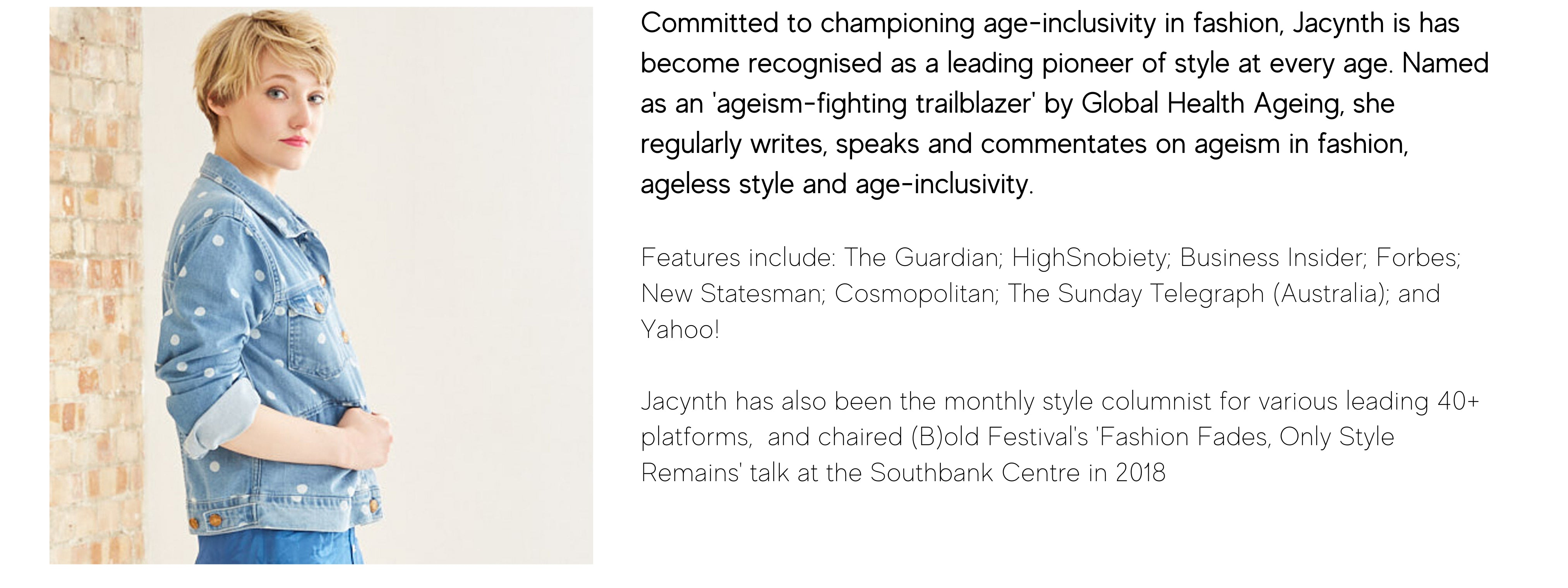 Committed to championing age-inclusivity in fashion, Jacynth is has become recognised as a leading pioneer of style at every age. Named as an 'ageism-fighting trailblazer' by Global Health Ageing, she regularly writes, speaks and commentates on ageism in fashion, ageless style and age-inclusivity.  Features include: The Guardian; HighSnobiety; Business Insider; Forbes; New Statesman; Cosmopolitan; The Sunday Telegraph (Australia); and Yahoo!  Jacynth has also been the monthly style columnist for various leading 40+ platforms,  and chaired (B)old Festival's 'Fashion Fades, Only Style Remains' talk at the Southbank Centre in 2018