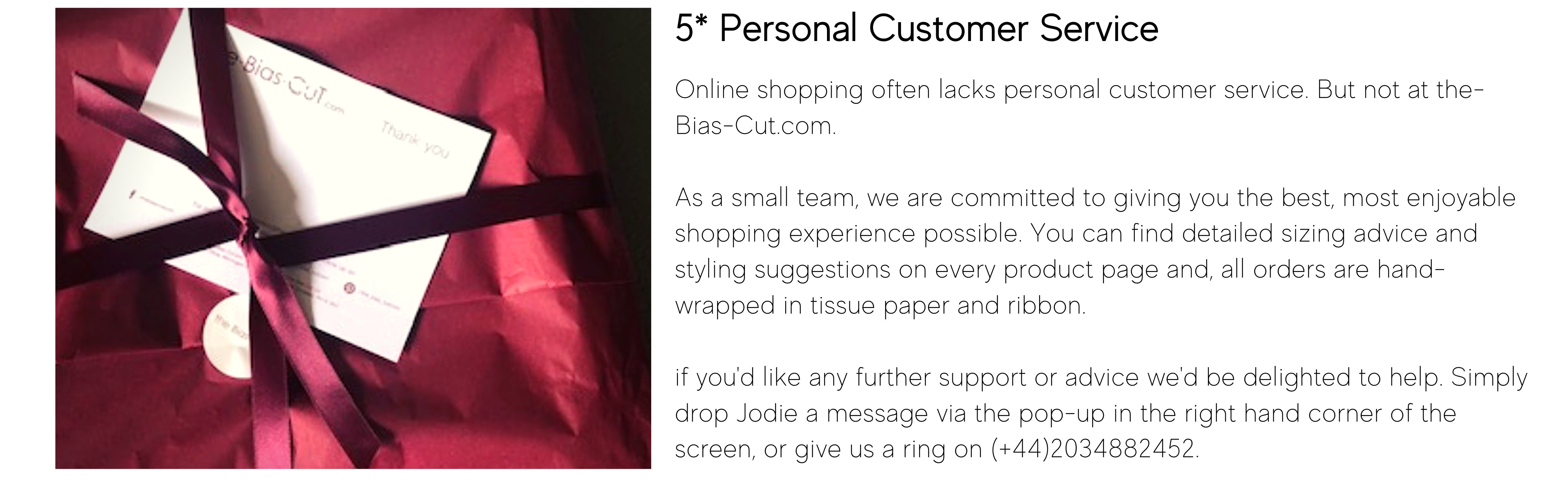 Online shopping often lacks personal customer service. But not at the-Bias-Cut.com.  As a small team, we are committed to giving you the best, most enjoyable shopping experience possible. You can find detailed sizing advice and styling suggestions on every product page and, all orders are hand-wrapped in tissue paper and ribbon.   if you'd like any further support or advice we'd be delighted to help. Simply drop Jodie a message via the pop-up in the right hand corner of the screen, or give us a ring on (+44)2034882452.