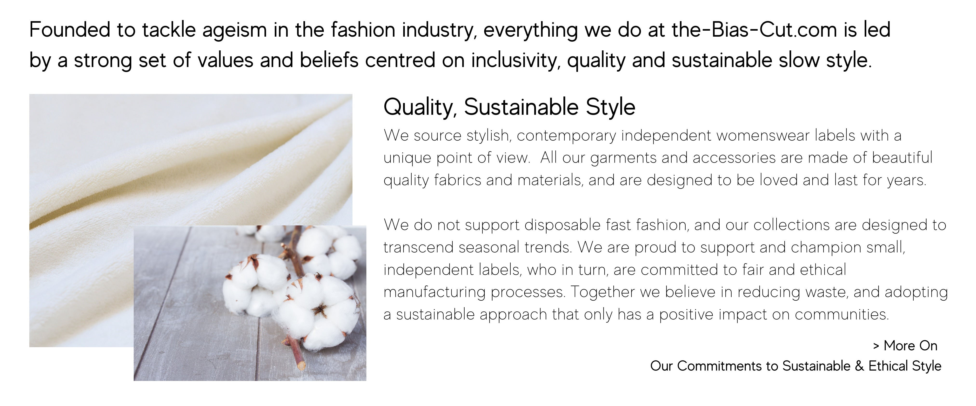 Founded to tackle ageism in the fashion industry, everything we do at the-Bias-Cut.com is led by a strong set of values and beliefs centred on inclusivity, quality and sustainable slow style. We source stylish, contemporary independent womenswear labels with a unique point of view.  All our garments and accessories are made of beautiful quality fabrics and materials, and are designed to be loved and last for years.   We do not support disposable fast fashion, and our collections are designed to transcend seasonal trends. We are proud to support and champion small, independent labels, who in turn, are committed to fair and ethical manufacturing processes. Together we believe in reducing waste, and adopting a sustainable approach that only has a positive impact on communities.