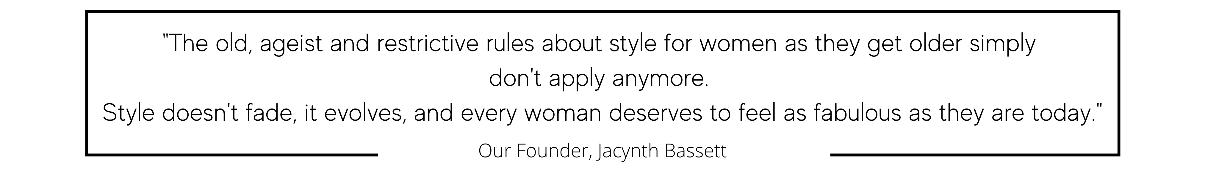 """The old, ageist and restrictive rules about style for women as they get older simply  don't apply anymore.  Style doesn't fade, it evolves, and every woman deserves to feel as fabulous as they are today."""