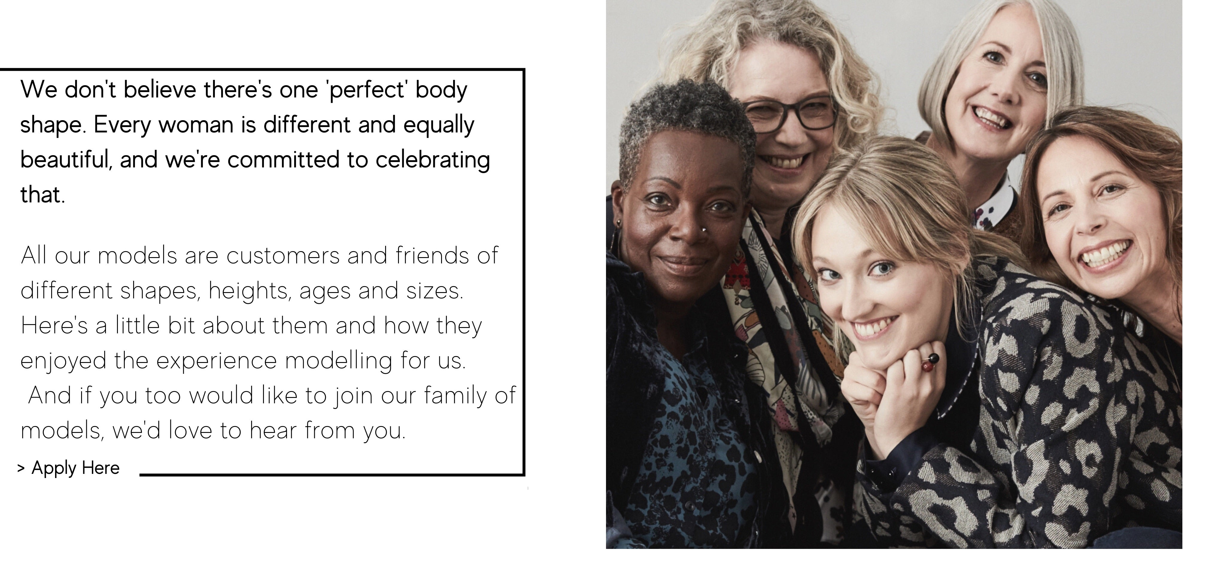 We don't believe there's one 'perfect' body shape. Every woman is different and equally beautiful, and we're committed to celebrating that.   All our models are customers and friends of different shapes, heights, ages and sizes.  Here's a little bit about them and how they enjoyed the experience modelling for us.  And if you too would like to join our family of models, we'd love to hear from you.
