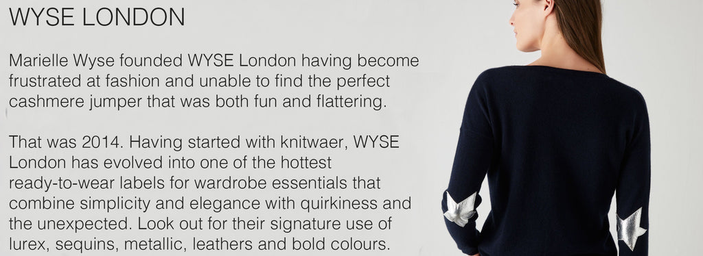 WYSE LONDON   Marielle Wyse founded WYSE London having become frustrated at fashion and unable to find the perfect cashmere jumper that was both fun and flattering.  That was 2014. Having started with knitwaer, WYSE London has evolved into one of the hottest ready-to-wear labels for wardrobe essentials that combine simplicity and elegance with quirkiness and the unexpected. Look out for their signature use of lurex, sequins, metallic, leathers and bold colours.