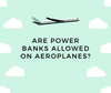 Are power banks allowed on aeroplanes?