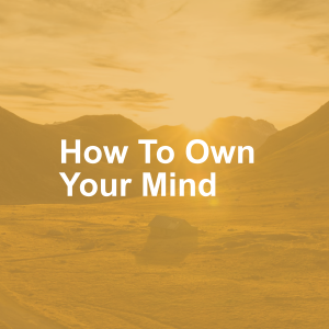How To Own Your Mind