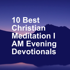 10 Best Christian Meditation I AM Evening Devotionals