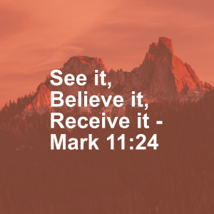 See it, Believe it, Receive it - Mark 11:24