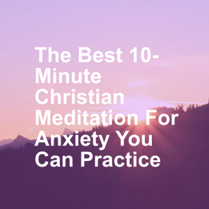 The Best 10-Minute Christian Meditation For Anxiety You Can Practice