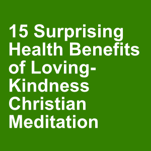 15 Surprising Health Benefits of Loving-Kindness Christian Meditation