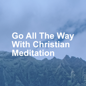 Go All The Way With Christian Meditation