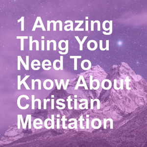 1 Amazing Thing You Need To Know About Christian Meditation