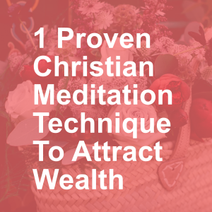 1 Proven Christian Meditation Technique To Attract Wealth