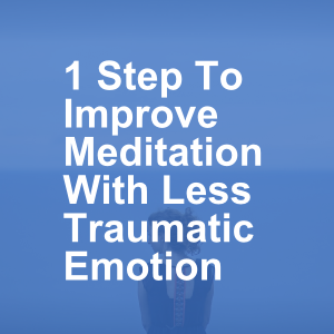 1 Step To Improve Meditation With Less Traumatic Emotion