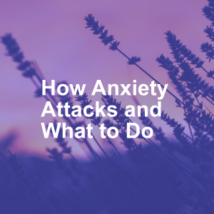 How Anxiety Attacks and What to Do